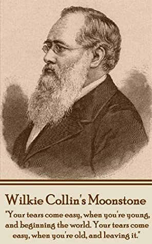 """Wilkie Collins's Moonstone: """"Your tears come easy, when you're young, and beginning the world. Your tears come easy, when you're old, and leaving it."""""""