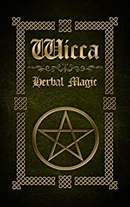 Wicca Herbal Magic: The Ultimate Beginners Guide to Wiccan Herbal Magic