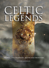 Celtic Legends: Heroes and Warriors, Myths and Monsters