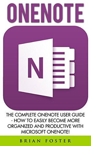 OneNote: The Complete OneNote User Guide - How To Easily Become More Organized And Productive With Microsoft OneNote! (How To Use OneNote, Time Management, Life Organizing Tips)