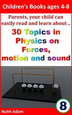 Children's Books ages 4-8: Parents, your child can easily read and learn about..30 topics in Physics on forces, motion and sound (Newton's law, science for children, gravity)