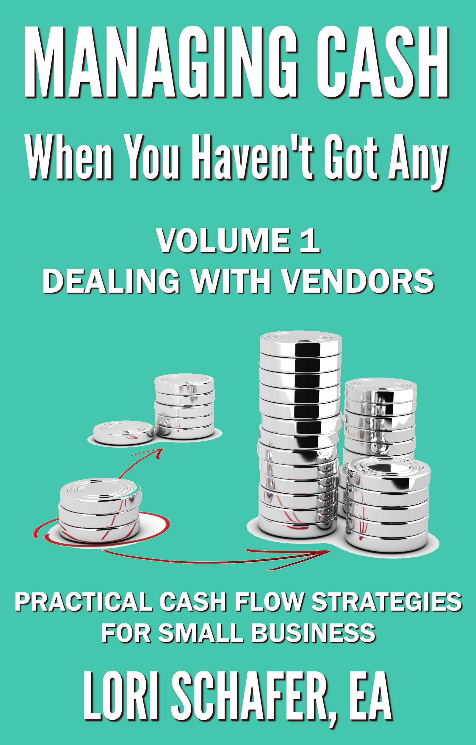 Managing Cash When You Havent Got Any: Practical Cash Flow Strategies for Small Business: Volume 1, Dealing with Vendors Lori Schafer