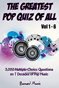 The Greatest Pop Quiz Of All Vol 1 - 6: 3,000 Multiple-Choice Questions on 7 Decades of Pop (Indie Music, Punk Rock, Disco, Heavy Rock, Country Music, Rap, Grunge, Soul, 50s, 60s, 70s, 80s, 90s)