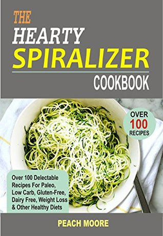 The Hearty Spiralizer Cookbook: Over 100 Delectable Recipes For Paleo, Low Carb, Gluten-Free, Dairy Free, Weight Loss & Other Healthy Diets