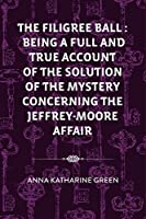 The Filigree Ball : Being a full and true account of the solution of the mystery concerning the Jeffrey-Moore affair