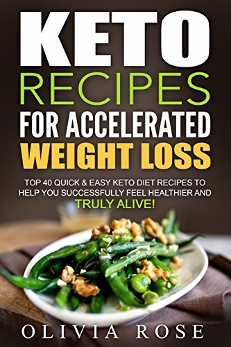 Keto Recipes for Accelerated Weight Loss Top 40 Quick & Easy Keto Diet Recipes to Help You Successfully Feel Healthier