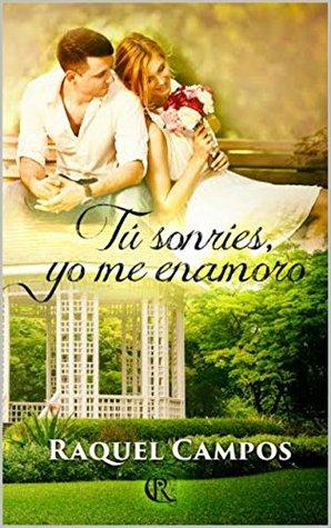 Tú sonríes, yo me enamoro by Raquel Campos