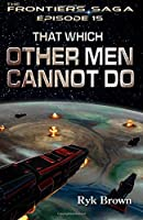 "Ep.#15 - ""That Which Other Men Cannot Do"": Volume 15 (The Frontiers Saga)"