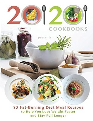 20/20 Cookbooks Presents 85 Fat-Burning Diet Meal Recipes to Help You Lose Weight Faster and Stay Full Longer