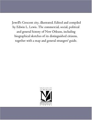 Jewell's Crescent City, Illustrated: The Commercial, Social, Political and General History of New Orleans, Including Biographical Sketches of His Distinguished Citizens, Together With a Map and General Strangers' Guide