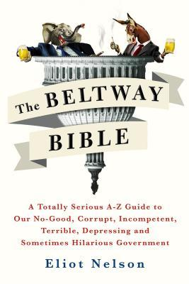 The Beltway Bible: A Totally Serious A-Z Guide to Our No-Good, Corrupt, Incompetent, Terrible, Depressing, and Sometimes Hilarious Government