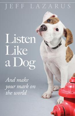 Listen Like a Dog: And Make Your Mark on the World