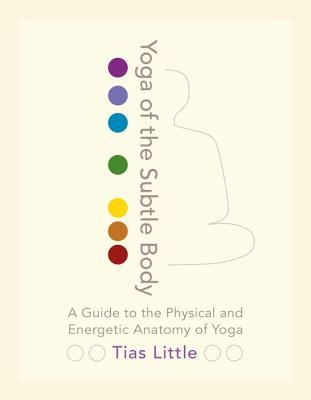 Yoga of the Subtle Body: A Guide to the Physical and Energetic Anatomy of Yoga Tias Little