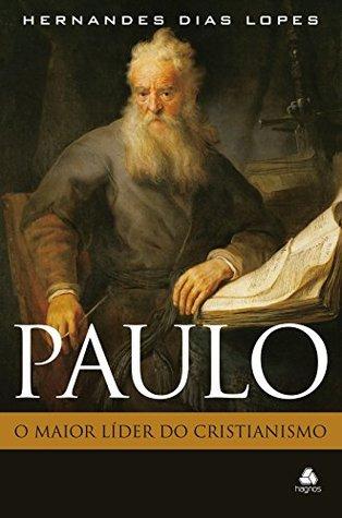 Paulo - o maior líder do cristianismo by Hernandes Dias Lopes