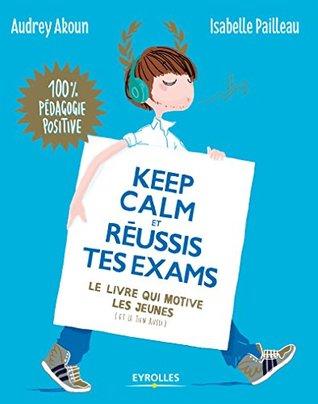 Keep calm et réussis tes exams: Le livre qui motive les jeunes (et le tien aussi) (Apprendre autrement)