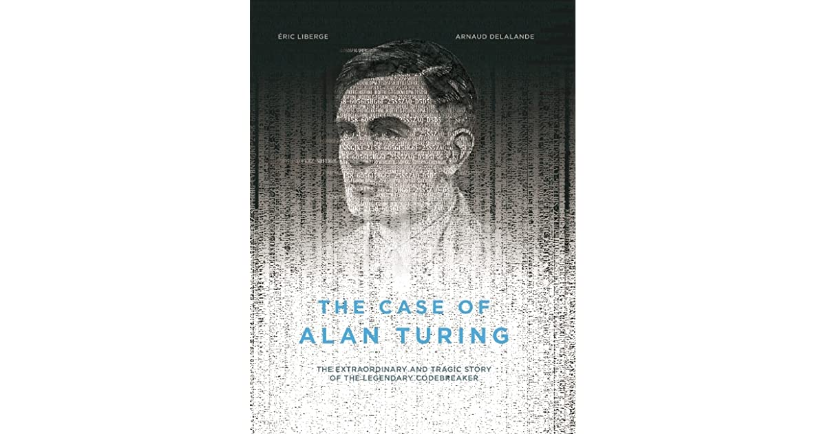 The Case of Alan Turing: The Extraordinary and Tragic Story of the