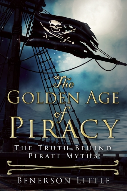 The Golden Age of Piracy: The Truth Behind Pirate Myths by