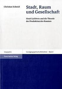 Stadt, Raum Und Gesellschaft: Henri Lefebvre Und Die Theorie Der Produktion Des Raumes