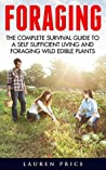 Foraging: The Complete Survival Guide To A Self-Sufficient Living And Foraging Wild Edible Plants (Foraging, Survival And Prepping)