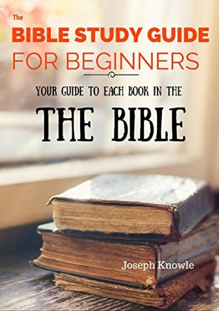 The Bible Study Guide For Beginners: Your Guide To Each Book In The Bible from Genesis to Revelation - Get to Know Your Bible! (Paper Free Bible Study Guides and Workbooks 3)