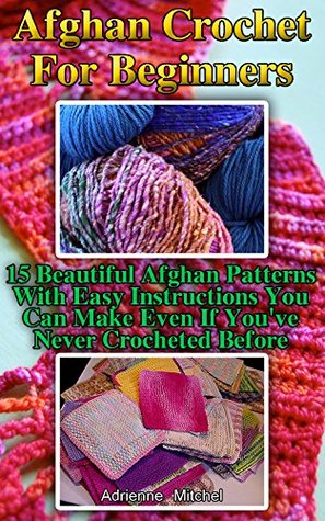 Afghan Crochet For Beginners: 15 Beautiful Afghan Patterns With Easy Instructions You Can Make Even If You've Never Crocheted Before: (Easy Crochet Afghans, ... Granny Square Afghan) (Everyday crochet)