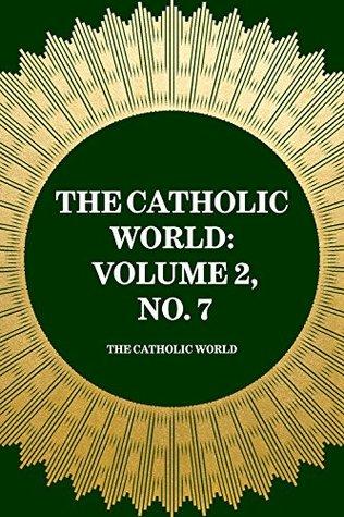 The Catholic World: Volume 2, No. 7 The Catholic World