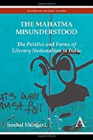 The Mahatma Misunderstood: The Politics and Forms of Literary Nationalism in India (Anthem South Asian Studies)