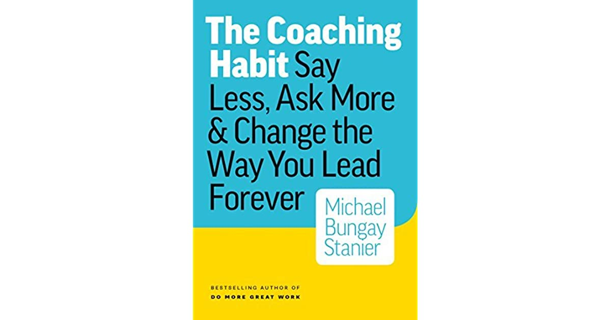 The Coaching Habit: Say Less, Ask More & Change the Way You Lead