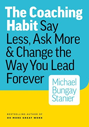 The Coaching Habit  Say Less, Ask More & Change the Way You Lead Forever ( PDFDrive
