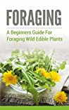 Foraging: A Beginners Guide to Foraging Wild Edible Plants (foraging, wild edible plants, foraging wild edible plants, foraging for beginners, foraging wild edible plants free,)