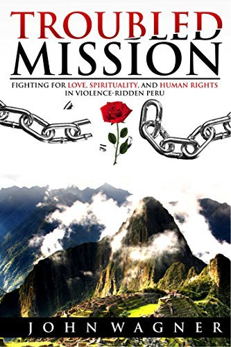 Troubled Mission: Fighting for Love, Spirituality and Human Rights in Violence-Ridden Peru John Wagner