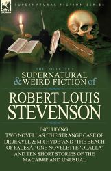 The Collected Supernatural and Weird Fiction of Robert Louis Stevenson: Two Novellas 'The Strange Case of Dr Jekyll & MR Hyde' and 'The Beach of Falesa, ' One Novelette 'Olalla' and Ten Short Stories of the Macabre and Unusual