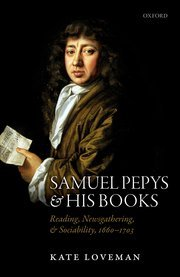 Samuel Pepys and his Books Reading, Newsgathering, and Sociability, 1660-1703