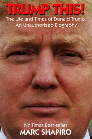 Trump This!: The Life and Times of Donald Trump, An Unauthorized Biography