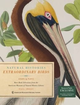 Natural Histories Extraordinary Birds: Essays and Plates