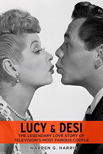 Lucy and Desi The Legendary Love Story of Television's Most Famous Couple
