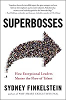 Superbosses: How Some Leaders Nurture Talent to Achieve Market DominationAnd Others Don't
