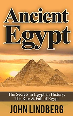 Ancient Egypt: The Secrets of Ancient Egypt, from the Great Pyramids to the Sphinx (Ancient Egypt, Pharaoh, Religion, Mummies, Pyramids, History, Nile River Book 1)