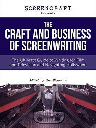 The Craft and Business of Screenwriting: The Ultimate Guide to Writing for Film and Television and Navigating Hollywood (ScreenCraft Series Book 1)