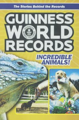 Guinness World Records: Incredible Animals: Amazing Animals and Their Awesome Fe