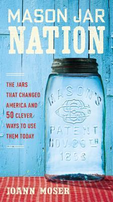Mason Jar Nation: The Jars that Changed America and 50 Clever Ways to Use Them Today