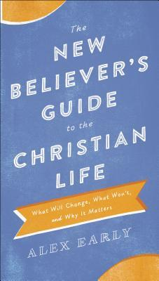 The New Believer's Guide to the Christian Life by Alex Early