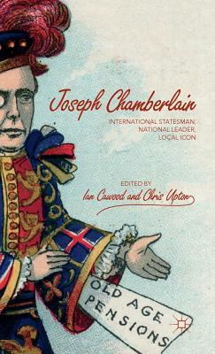 Joseph Chamberlain International Statesman, National Leader, Local Icon