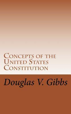Concepts of the United States Constitution: A Study of the Concepts Contained Within the United States Constitution That Are Not Named