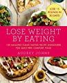 Lose Weight by Eating: 130 Amazing Clean-Eating Makeovers for Guilt-Free Comfort Food