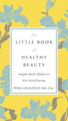 The Little Book of Healthy Beauty Simple Daily Habits to Get You Glowing