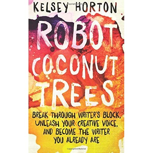 Robot coconut trees break through writers block unleash your robot coconut trees break through writers block unleash your creative voice and become the writer you already are by kelsey horton fandeluxe PDF