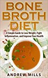 Bone Broth: Bone Broth Diet - Lose Weight, Fight Inflammation, and Improve Your Health with Delicious Bone Broth Recipes