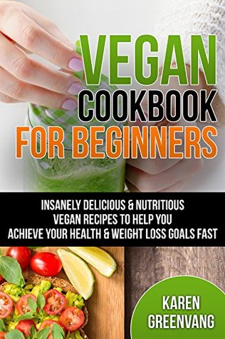 Vegan Cookbook for Beginners: Insanely Delicious & Nutritious Vegan Recipes for Health & Weight Loss (Vegan Recipes, Alkaline, Plant Based, Nutrition 1)