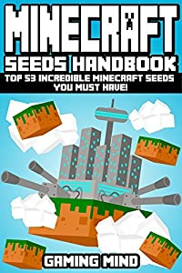 Minecraft: Minecraft Seeds Handbook: Top 53 Incredible Minecraft Seeds You Must Have! (An Unofficial Minecraft Book) (Minecraft Books, Minecraft Handbook, Minecraft Seeds, Minecraft Diary)